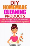 DIY Homemade Cleaning Products: Over 40 Simple Step by Step Recipes to Clean Your Home with Non-Toxic Ingredients (Safe to Use Cleaning Recipes) - Vanessa Riley