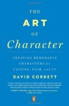 The Art of Character: Creating Memorable Characters for Fiction, Film, and TV - David Corbett
