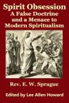 Spirit Obsession: A False Doctrine and a Menace to Modern Spiritualism - E.W. Sprague, Lee Allen Howard