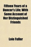Fifteen Years of a Dancer's Life; With Some Account of Her Distinguished Friends - Loie Fuller