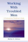 Working With Troubled Men: A Contemporary Practitioner's Guide - Morley D. Glicken