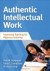 Authentic Intellectual Work: Improving Teaching for Rigorous Learning - Fred M. Newmann, Dana L. (Leigh) Carmichael Tanaka, M. (Michael) Bruce King