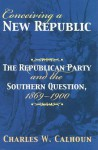 Conceiving a New Republic: The Republican Party and the Southern Question, 1869-1900 - Charles W. Calhoun