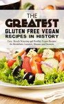 The Greatest Gluten Free Vegan Recipes In History: Easy, Mouth Watering and Healthy Vegan Recipes for Breakfasts, Lunches, Dinners and Desserts - Brittany Davis, Gluten Free, Vegan, Cookbook, Recipes, Healthy, Vegan Cooking, Vegetarian