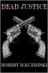 Dead Justice - Robert M. Kuzmeski