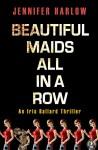 Beautiful Maids All in a Row: An Iris Ballard Thriller - Jennifer Harlow