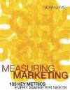 Measuring Marketing: 103 Key Metrics Every Marketer Needs - John Davis