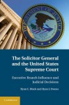 The Solicitor General and the United States Supreme Court: Executive Branch Influence and Judicial Decisions - Ryan C. Black, Ryan J. Owens