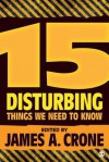 15 Disturbing Things We Need to Know - James A. Crone