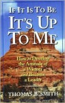 If It is to Be, It's Up to Me: How to Develop the Attitude of a Winner and Become a Leader - Thomas B. Smith