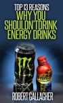 Top 13 Reasons Why You Shouldnt Drink Energy Drinks - Robert Gallagher