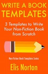 Write a Book Templates: 3 Templates to Write Your Non-Fiction Book from Scratch (Non-Fiction Template Series 4) - Elis Norton, RT