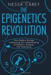 The Epigenetics Revolution: How Modern Biology Is Rewriting Our Understanding of Genetics, Disease and Inheritance - Nessa Carey