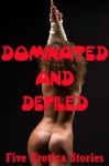 Dominated and Defiled: Five Hardcore Rough Sex Erotica Stories - Rikki Bee, Maggie Fremont, Casey Strackner, Stella Sinclair, Kitty Lee