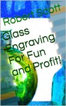 Glass Engraving For Fun and Profit! - Robert Scott