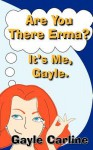 Are You There Erma? It's Me Gayle - Gayle Carline
