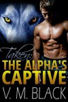 Taken (The Alpha's Captive #1) - V. M. Black