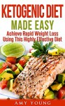 Ketogenic Diet: The Ketogenic Diet Made Easy: Achieve Rapid Weight Loss Using This Highly Effective Diet (Ketogenic Diet, Ketogenic, Keto) - Amy Young