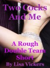 Two Cocks and Me: A Rough Double Team Double Penetration Short - Lisa Vickers