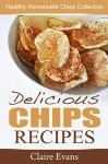 Delicious Chips Recipes: Healthy Homemade Chips Collection - Claire Evans