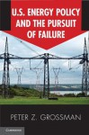 U.S. Energy Policy and the Pursuit of Failure - Peter Z Grossman
