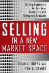 Selling in a New Market Space: Getting Customers to Buy Your Innovative and Disruptive Products - Brian Burns, Tom Snyder