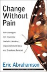 Change Without Pain: How Managers Can Overcome Initiative Overload, Organizational Chaos, and Employee Burnout - Eric Abrahamson