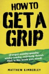 How to Get a Grip - Forget namby-pampy, wishy washy, self-help drivel. This is the book you need - Matthew Kimberley