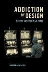 Addiction by Design: Machine Gambling in Las Vegas - Natasha Dow Schüll