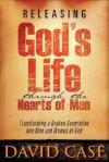 Releasing Gods Life Through The Hearts: Transforming a Broken Generation Into Men and Women of God - David Case