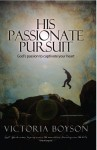 His Passionate Pursuit: God's Passion to Captivate Your Heart - Victoria Boyson