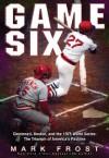 Game Six: Cincinnati, Boston, and the 1975 World Series: The Triumph of America's Pastime - Mark Frost