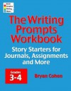 The Writing Prompts Workbook, Grades 3-4: Story Starters for Journals, Assignments and More - Bryan Cohen