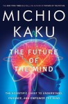 The Future of the Mind: The Scientific Quest to Understand, Enhance, and Empower the Mind - Michio Kaku