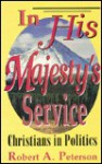 In His Majesty's Service: Christians in Politics - Robert A. Peterson