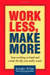 Work Less, Make More: Stop Working So Hard and Create the Life You Really Want! - Jennifer White