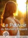 Le pouvoir du moment présent (illustré) (French Edition) - Michael Larettat, Martial Chételat