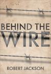 Behind the Wire: Prisoners of War 1914-18 - Robert Jackson