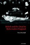 Beliefs and the Dead in Reformation England - Peter Marshall