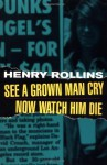 See A Grown Man Cry/Now Watch Him Die - Henry Rollins