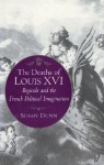 The Deaths of Louis XVI: Regicide and the French Political Imagination - Susan Dunn