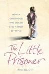 The Little Prisoner: How A Childhood Was Stolen And A Trust Betrayed - Jane Elliott