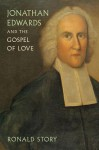 Jonathan Edwards and the Gospel of Love - Ronald Story