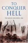 To Conquer Hell: The Meuse-Argonne, 1918 - Edward G. Lengel
