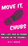 Move It, Chubs: How I Lost Over 60 Pounds Walking On The Treadmill - S. L. Hessler
