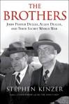 The Brothers: John Foster Dulles, Allen Dulles, and Their Secret World War - Stephen Kinzer