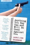 Anything You Say Can and Will Be Used Against You: Stories - Laurie Lynn Drummond