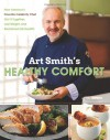 Art Smith's Healthy Comfort: How America's Favorite Celebrity Chef Got it Together, Lost Weight, and Reclaimed His Health! - Art Smith