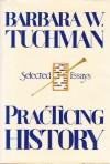 Practicing History: Selected Essays - Barbara W. Tuchman