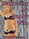 Cuckolding My Trophy Wife (Cuckolds Hot Wife Erotica) - Victoria Scarlett